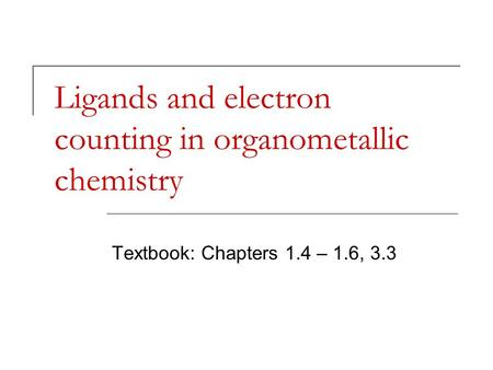 Ligands and electron counting in organometallic chemistry Textbook: Chapters 1.4 – 1.6, 3.3.