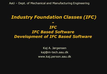 AaU – Dept. of Mechanical and Manufacturing Engineering Industry Foundation Classes (IFC) - IFC IFC Based Software Development of IFC Based Software Kaj.