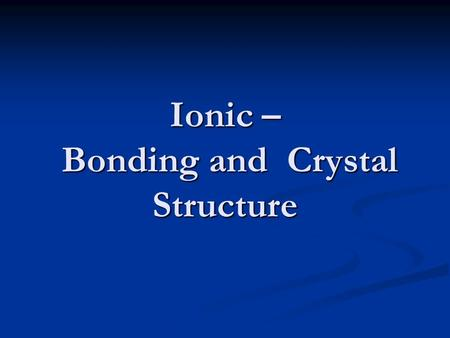 Ionic – Bonding and Crystal Structure. Valence and Lewis Bond Theory metals and non-metals exchange electrons eg. Na 2 O O [He]    2s 2 2p 4 Na [Ne]