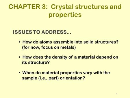 ISSUES TO ADDRESS... How do atoms assemble into solid structures? (for now, focus on metals) How does the density of a material depend on its structure?