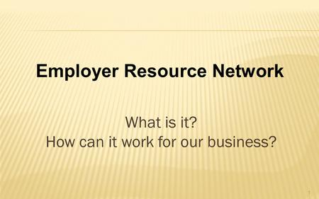 What is it? How can it work for our business? Employer Resource Network 1.