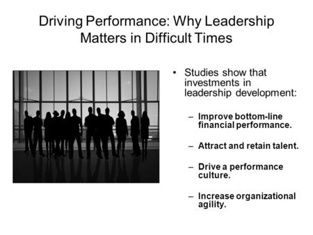 Driving Performance: Why Leadership Matters in Difficult Times Studies show that investments in leadership development: –Improve bottom-line financial.