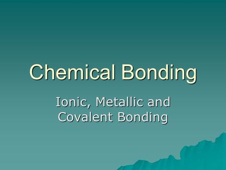 Chemical Bonding Ionic, Metallic and Covalent Bonding.