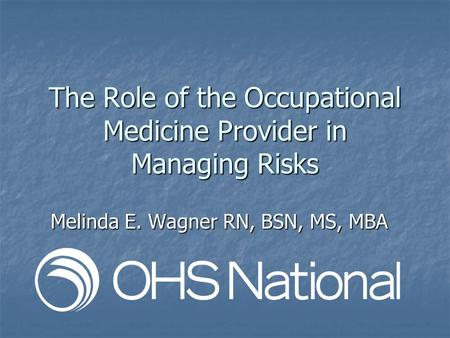 The Role of the Occupational Medicine Provider in Managing Risks Melinda E. Wagner RN, BSN, MS, MBA.