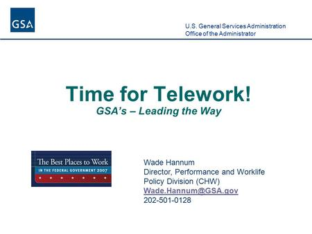 U.S. General Services Administration Office of the Administrator Time for Telework! GSA's – Leading the Way Wade Hannum Director, Performance and Worklife.