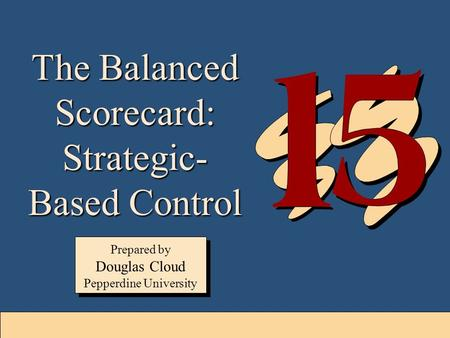 15-1 The Balanced Scorecard: Strategic- Based Control Prepared by Douglas Cloud Pepperdine University Prepared by Douglas Cloud Pepperdine University.