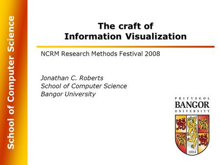 School of Computer Science The craft of Information Visualization NCRM Research Methods Festival 2008 Jonathan C. Roberts School of Computer Science Bangor.