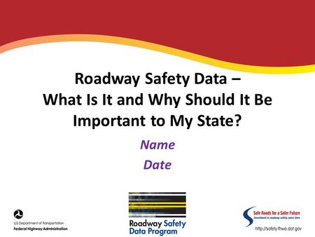 Roadway Safety Data – What Is It and Why Should It Be Important to My State? Name Date.