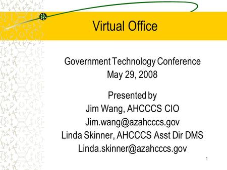 1 Virtual Office Government Technology Conference May 29, 2008 Presented by Jim Wang, AHCCCS CIO Linda Skinner, AHCCCS Asst Dir DMS.