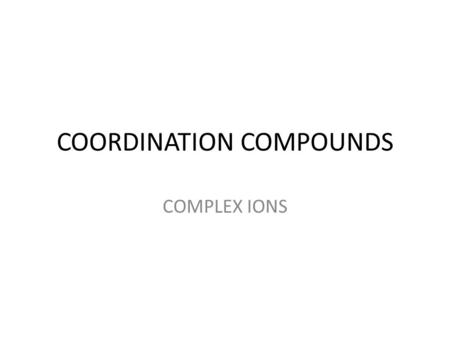 COORDINATION COMPOUNDS COMPLEX IONS. COORDINATION COMPOUNDS CoCl 3  6NH 3 [Co(NH 3 ) 6 ]Cl 3 Alfred Werner introduced the 2 types of valences: 1)Primary.