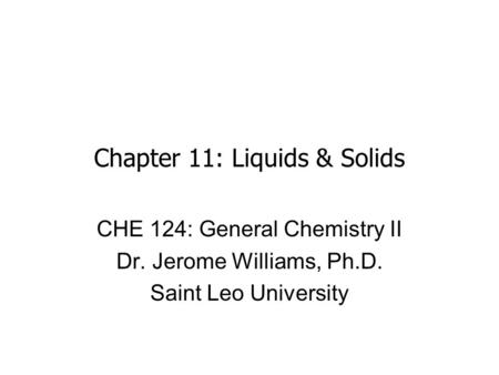 Chapter 11: Liquids & Solids CHE 124: General Chemistry II Dr. Jerome Williams, Ph.D. Saint Leo University.