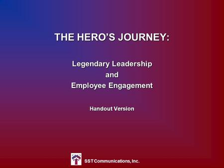 SST Communications, Inc. THE HERO'S JOURNEY: Legendary Leadership and Employee Engagement Handout Version.