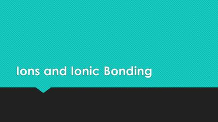 Ions and Ionic Bonding. An ion is an atom, or group of atoms, that has a net positive or negative charge. cation – ion with a positive charge If a neutral.