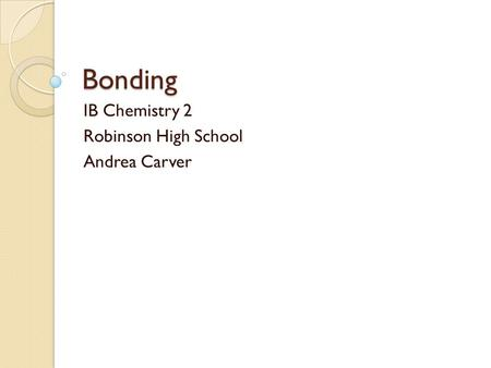 Bonding IB Chemistry 2 Robinson High School Andrea Carver.