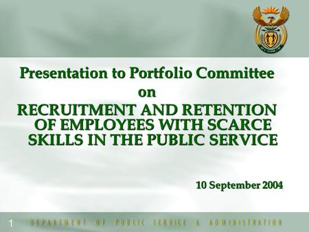 1 Presentation to Portfolio Committee on RECRUITMENT AND RETENTION OF EMPLOYEES WITH SCARCE SKILLS IN THE PUBLIC SERVICE 10 September 2004.