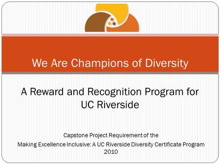 Capstone Project Requirement of the Making Excellence Inclusive: A UC Riverside Diversity Certificate Program 2010 We Are Champions of Diversity A Reward.