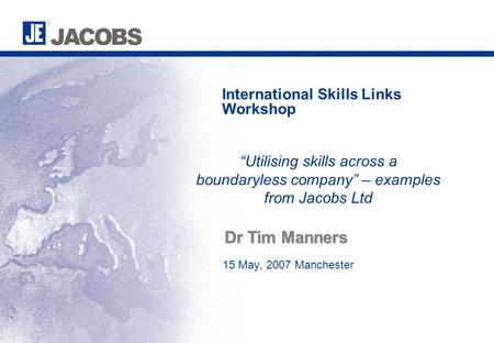 "15 May, 2007 Manchester International Skills Links Workshop Dr Tim Manners ""Utilising skills across a boundaryless company"" – examples from Jacobs Ltd."