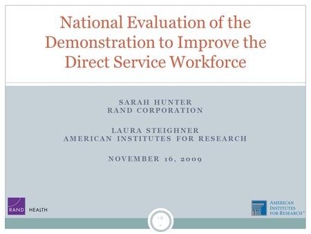 1 SARAH HUNTER RAND CORPORATION LAURA STEIGHNER AMERICAN INSTITUTES FOR RESEARCH NOVEMBER 16, 2009 National Evaluation of the Demonstration to Improve.