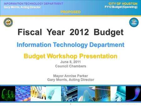 1 DRAFT PROPOSED MAY 2011 INFORMATION TECHNOLOGY DEPARTMENT Gary Morris, Acting Director CITY OF HOUSTON FY12 Budget (Operating) PROPOSED Fiscal Year 2012.