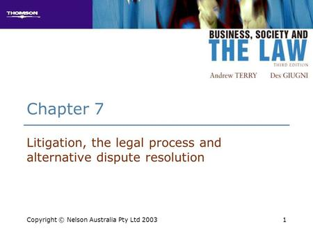 1 Chapter 7 Litigation, the legal process and alternative dispute resolution Copyright © Nelson Australia Pty Ltd 2003.