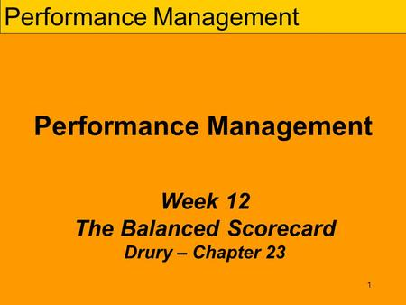 1 Performance Management Week 12 The Balanced Scorecard Drury – Chapter 23.