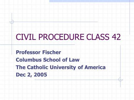 CIVIL PROCEDURE CLASS 42 Professor Fischer Columbus School of Law The Catholic University of America Dec 2, 2005.