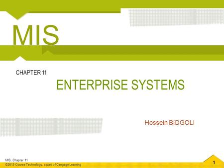 1 MIS, Chapter 11 ©2013 Course Technology, a part of Cengage Learning ENTERPRISE SYSTEMS CHAPTER 11 Hossein BIDGOLI MIS.