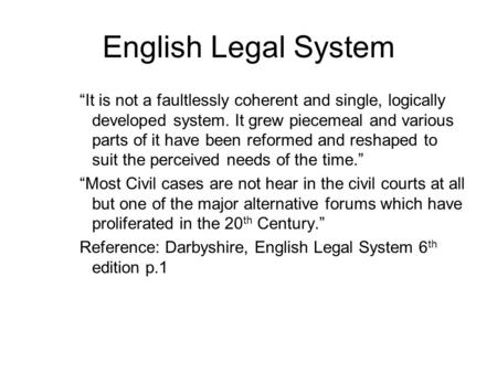"English Legal System ""It is not a faultlessly coherent and single, logically developed system. It grew piecemeal and various parts of it have been reformed."