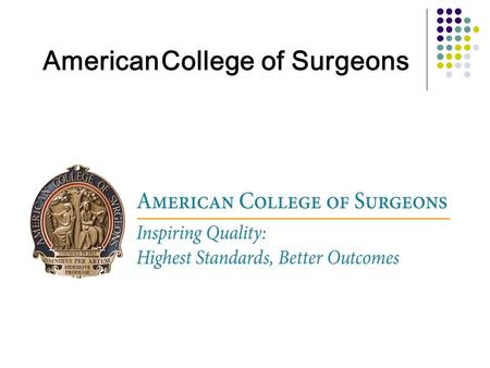 American College of Surgeons.  Web-Based data collection program  Quality improvement tool  National Benchmarking  Surgical outcomes data What ACS.