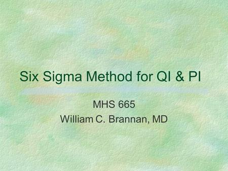 Six Sigma Method for QI & PI MHS 665 William C. Brannan, MD.