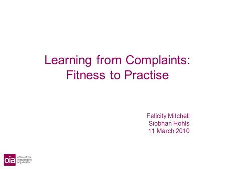 Learning from Complaints: Fitness to Practise Felicity Mitchell Siobhan Hohls 11 March 2010.