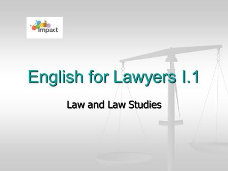 Law and Law Studies English for Lawyers I.1. What might be the reasons ? to learn the skills the lawyers use and apply them either in legal practice or.