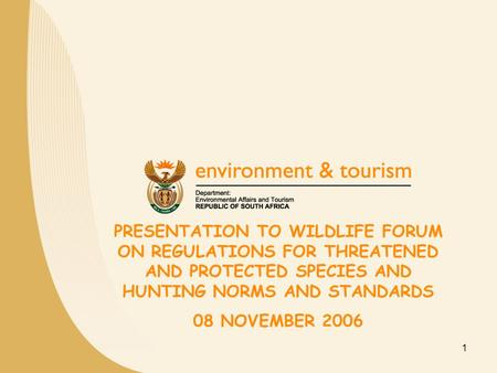 1 PRESENTATION TO WILDLIFE FORUM ON REGULATIONS FOR THREATENED AND PROTECTED SPECIES AND HUNTING NORMS AND STANDARDS 08 NOVEMBER 2006.