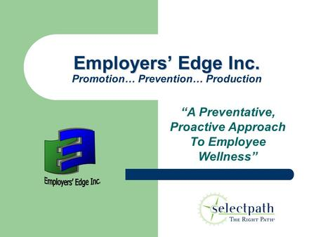 "Employers' Edge Inc. Employers' Edge Inc. Promotion… Prevention… Production ""A Preventative, Proactive Approach To Employee Wellness"""
