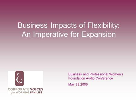 Business Impacts of Flexibility: An Imperative for Expansion Business and Professional Women's Foundation Audio Conference May 23,2006.