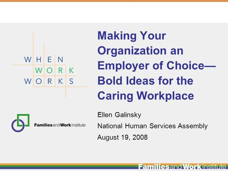 Ellen Galinsky National Human Services Assembly August 19, 2008 Making Your Organization an Employer of Choice— Bold Ideas for the Caring Workplace.