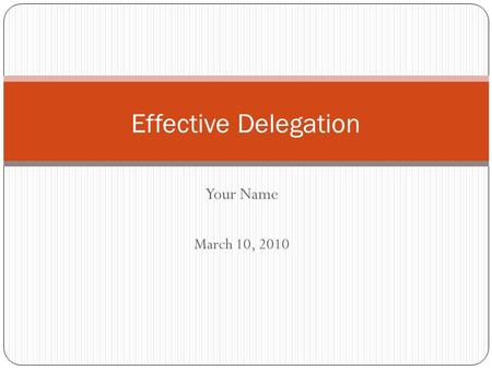 Your Name March 10, 2010 Effective Delegation. What is Delegation? Why Do it? The act of assigning work to other employees Only so many hours in the day.