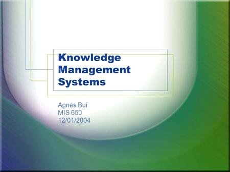 Knowledge Management Systems Agnes Bui MIS 650 12/01/2004.