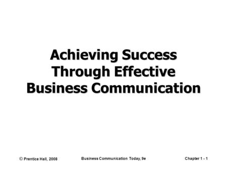 © Prentice Hall, 2008 Business Communication Today, 9eChapter 1 - 1 Achieving Success Through Effective Business Communication.