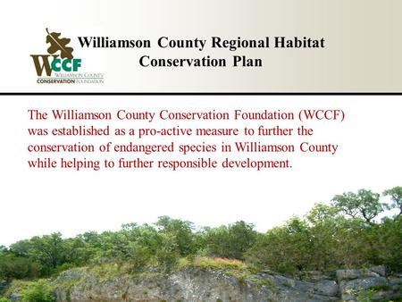 Williamson County Regional Habitat Conservation Plan The Williamson County Conservation Foundation (WCCF) was established as a pro-active measure to further.