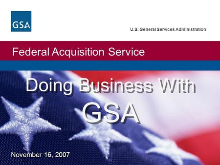Federal Acquisition Service U.S. General Services Administration Doing Business With GSA November 16, 2007.