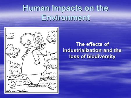 Human Impacts on the Environment The effects of industrialization and the loss of biodiversity.