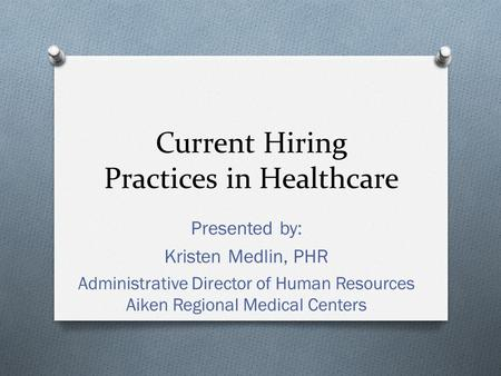 Current Hiring Practices in Healthcare Presented by: Kristen Medlin, PHR Administrative Director of Human Resources Aiken Regional Medical Centers.