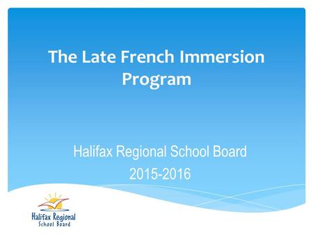 The Late French Immersion Program Halifax Regional School Board 2015-2016.