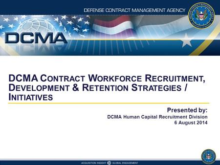 DCMA C ONTRACT W ORKFORCE R ECRUITMENT, D EVELOPMENT & R ETENTION S TRATEGIES / I NITIATIVES Presented by: DCMA Human Capital Recruitment Division 6 August.