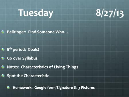 Tuesday8/27/13 Bellringer: Find Someone Who… 8 th period: Goals! Go over Syllabus Notes: Characteristics of Living Things Spot the Characteristic Homework: