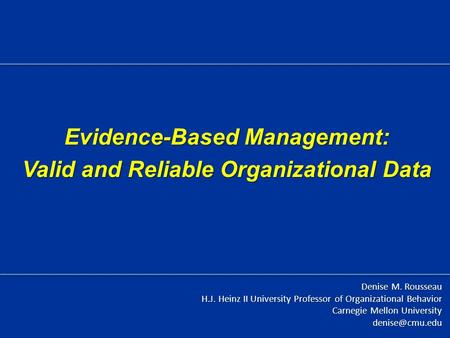 Evidence-Based Management: Valid and Reliable Organizational Data Denise M. Rousseau H.J. Heinz II University Professor of Organizational Behavior Carnegie.