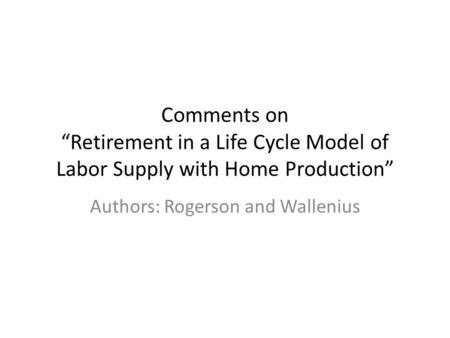 "Comments on ""Retirement in a Life Cycle Model of Labor Supply with Home Production"" Authors: Rogerson and Wallenius."