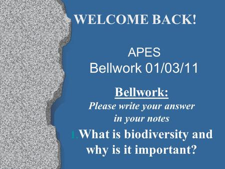APES Bellwork 01/03/11 Bellwork: Please write your answer in your notes 1. What is biodiversity and why is it important? WELCOME BACK!