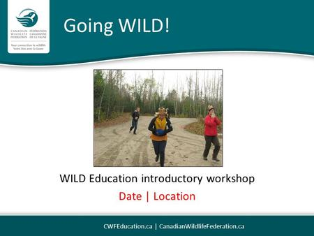 Going WILD! WILD Education introductory workshop Date | Location CWFEducation.ca | CanadianWildlifeFederation.ca.